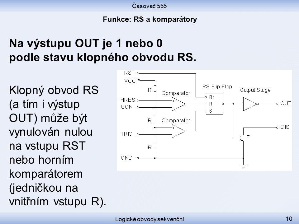 Časovač 555 Logické obvody sekvenční 10 Klopný obvod RS (a tím i výstup OUT) může být vynulován nulou na vstupu RST nebo horním komparátorem (jedničko