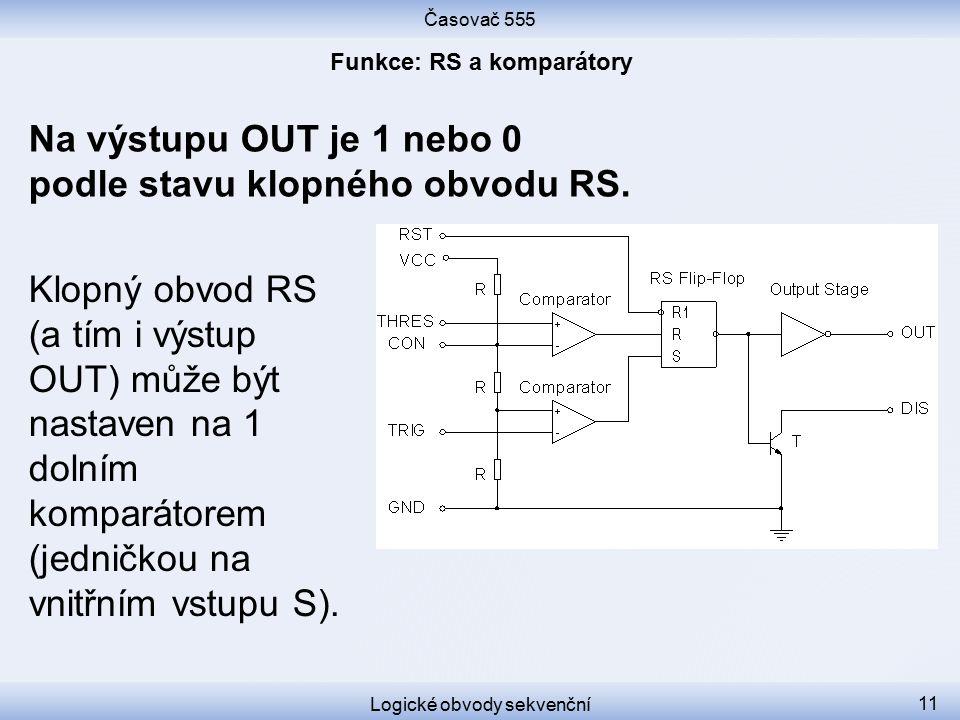 Časovač 555 Logické obvody sekvenční 11 Klopný obvod RS (a tím i výstup OUT) může být nastaven na 1 dolním komparátorem (jedničkou na vnitřním vstupu