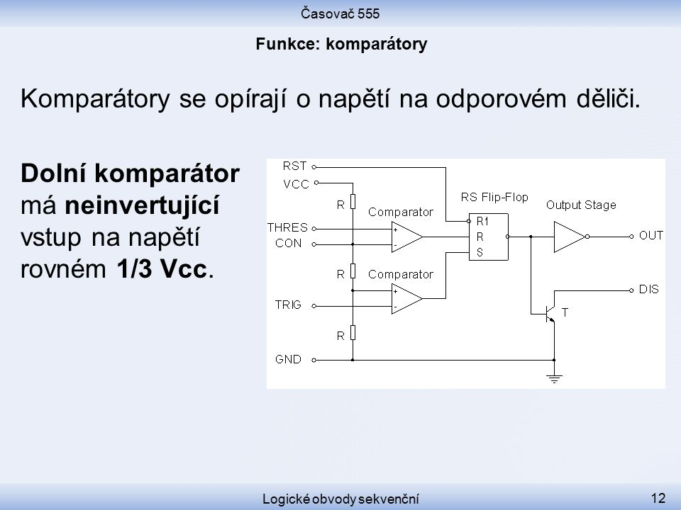 Časovač 555 Logické obvody sekvenční 12 Komparátory se opírají o napětí na odporovém děliči. Dolní komparátor má neinvertující vstup na napětí rovném