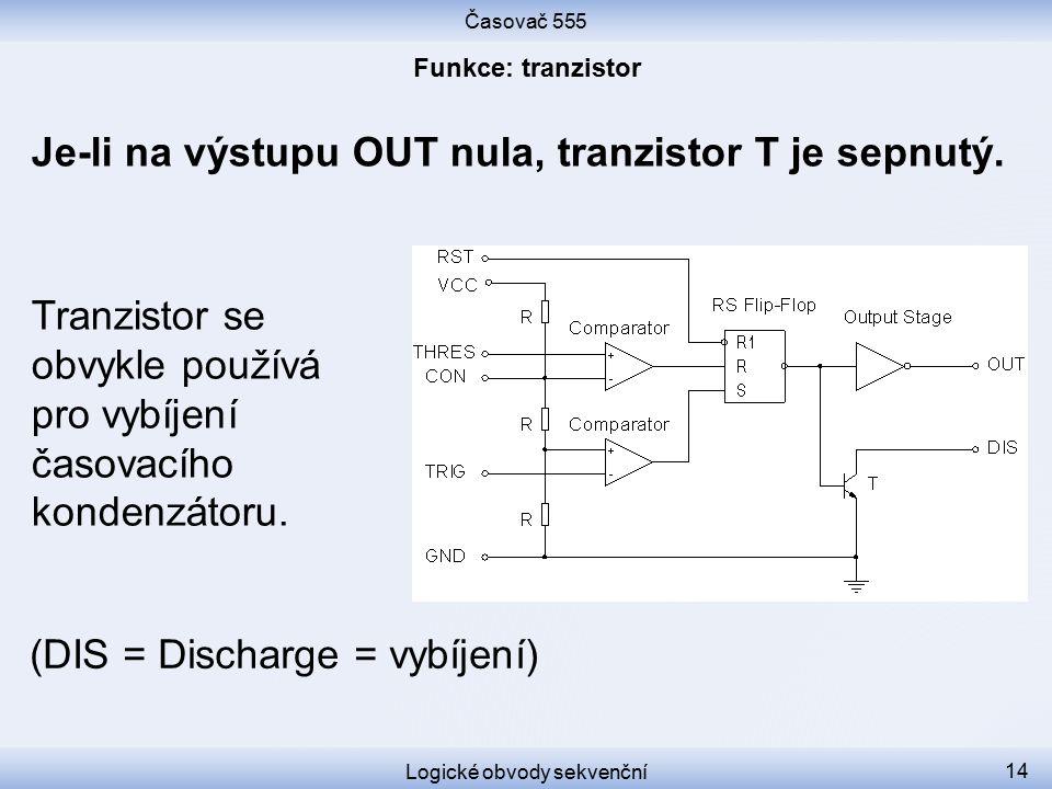 Časovač 555 Logické obvody sekvenční 14 Je-li na výstupu OUT nula, tranzistor T je sepnutý. Tranzistor se obvykle používá pro vybíjení časovacího kond