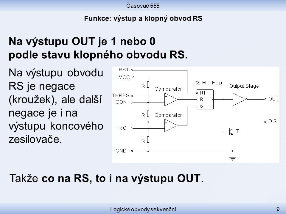Časovač 555 Logické obvody sekvenční 9 Na výstupu OUT je 1 nebo 0 podle stavu klopného obvodu RS. Na výstupu obvodu RS je negace (kroužek), ale další