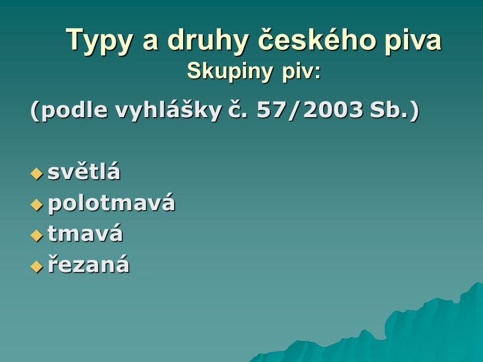 Typy a druhy českého piva Skupiny piv: (podle vyhlášky č. 57/2003 Sb.)  světlá  polotmavá  tmavá  řezaná