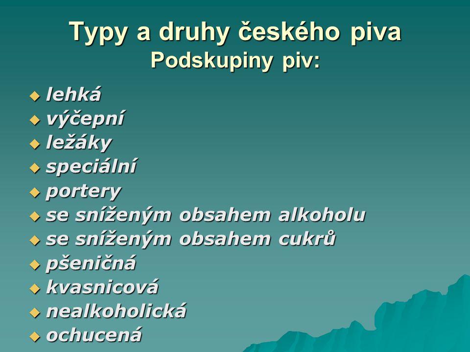 Typy a druhy českého piva Podskupiny piv:  lehká  výčepní  ležáky  speciální  portery  se sníženým obsahem alkoholu  se sníženým obsahem cukrů