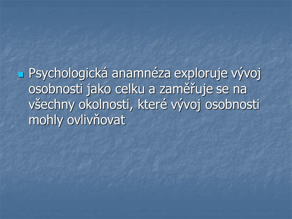 Psychologická anamnéza exploruje vývoj osobnosti jako celku a zaměřuje se na všechny okolnosti, které vývoj osobnosti mohly ovlivňovat Psychologická a
