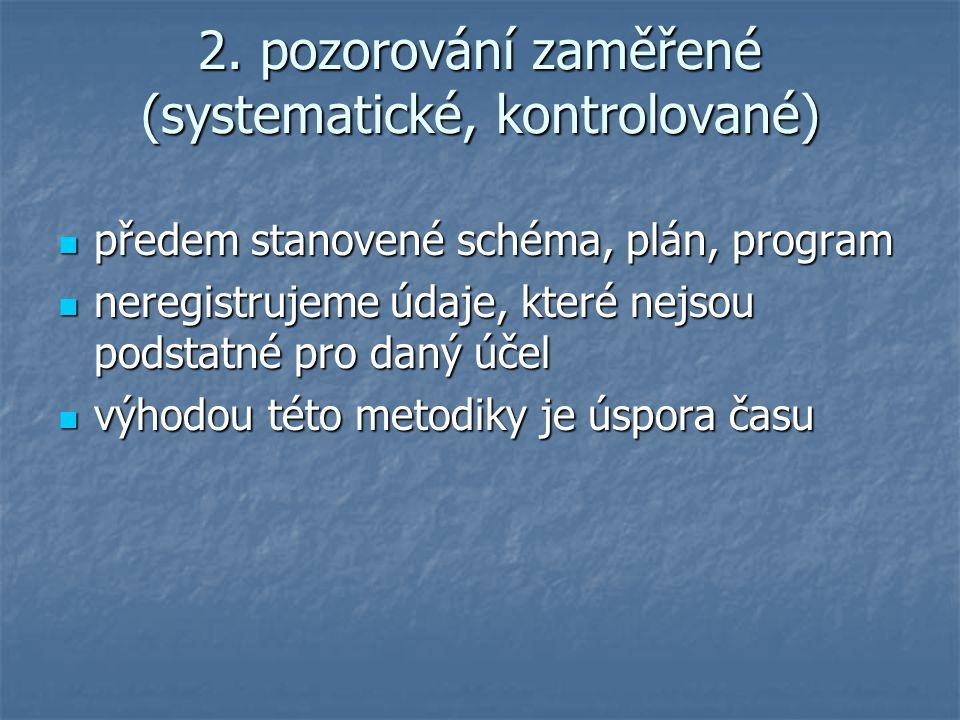 2. pozorování zaměřené (systematické, kontrolované) předem stanovené schéma, plán, program předem stanovené schéma, plán, program neregistrujeme údaje