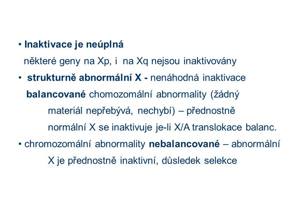 Inaktivace je neúplná některé geny na Xp, i na Xq nejsou inaktivovány strukturně abnormální X - nenáhodná inaktivace balancované chomozomální abnormality (žádný materiál nepřebývá, nechybí) – přednostně normální X se inaktivuje je-li X/A translokace balanc.