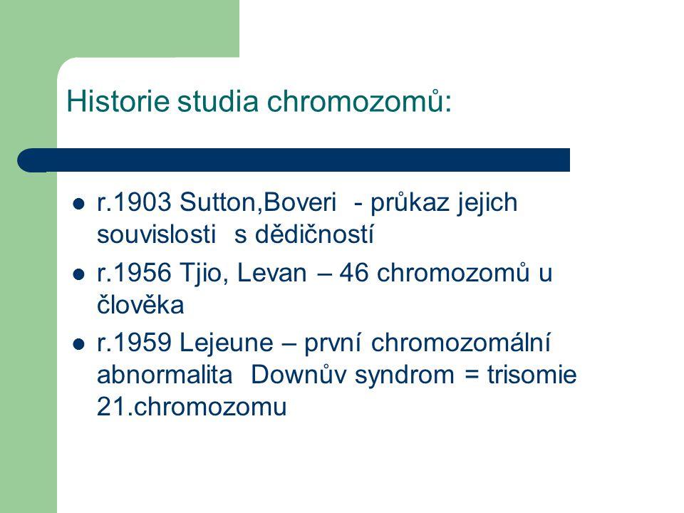 Historie studia chromozomů: r.1903 Sutton,Boveri - průkaz jejich souvislosti s dědičností r.1956 Tjio, Levan – 46 chromozomů u člověka r.1959 Lejeune – první chromozomální abnormalita Downův syndrom = trisomie 21.chromozomu