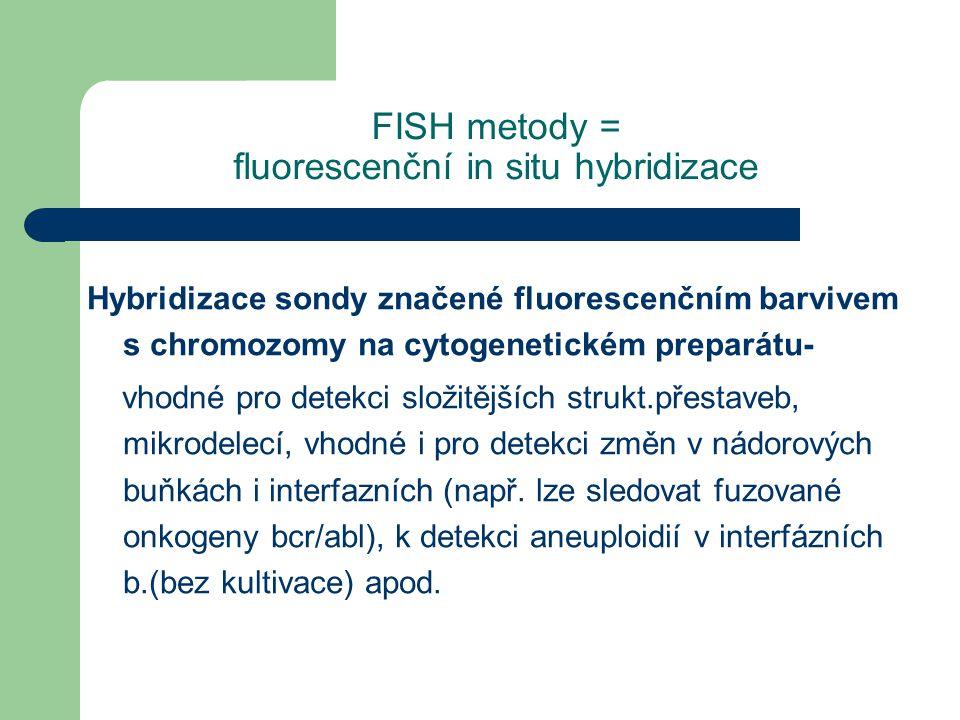 FISH metody = fluorescenční in situ hybridizace Hybridizace sondy značené fluorescenčním barvivem s chromozomy na cytogenetickém preparátu- vhodné pro detekci složitějších strukt.přestaveb, mikrodelecí, vhodné i pro detekci změn v nádorových buňkách i interfazních (např.