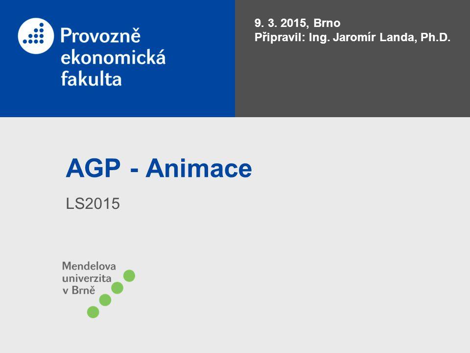 AGP - Animace LS2015 9. 3. 2015, Brno Připravil: Ing. Jaromír Landa, Ph.D.