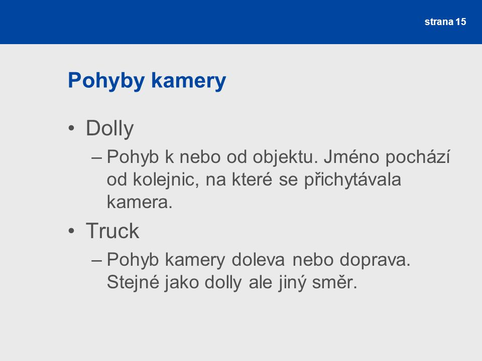 Pohyby kamery Dolly –Pohyb k nebo od objektu. Jméno pochází od kolejnic, na které se přichytávala kamera. Truck –Pohyb kamery doleva nebo doprava. Ste