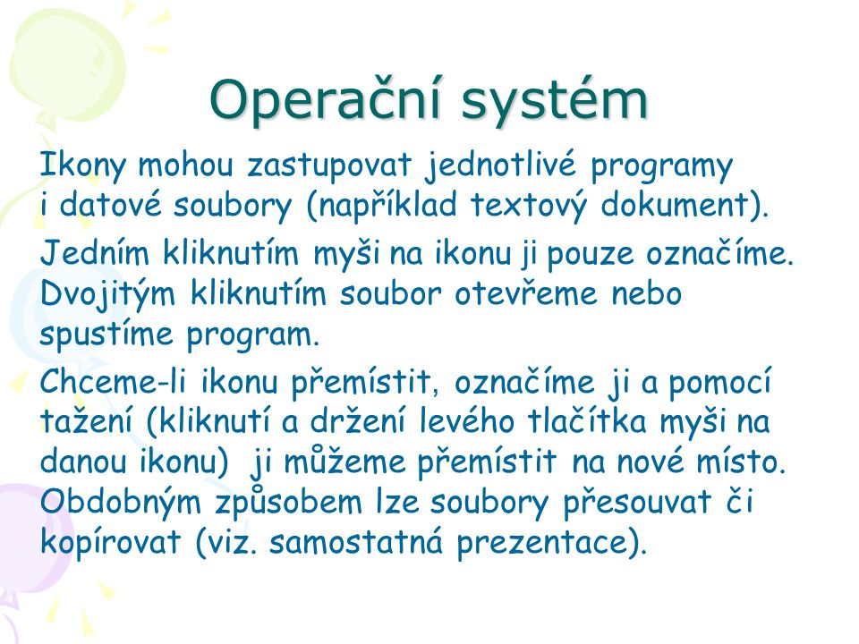 Operační systém Ikony mohou zastupovat jednotlivé programy i datové soubory (například textový dokument). Jedním kliknutím myši na ikonu ji pouze ozna