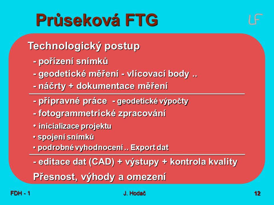 Průseková FTG FDH - 1J. Hodač 12 Technologický postup - pořízení snímků - geodetické měření - vlícovací body.. - náčrty + dokumentace měření - příprav