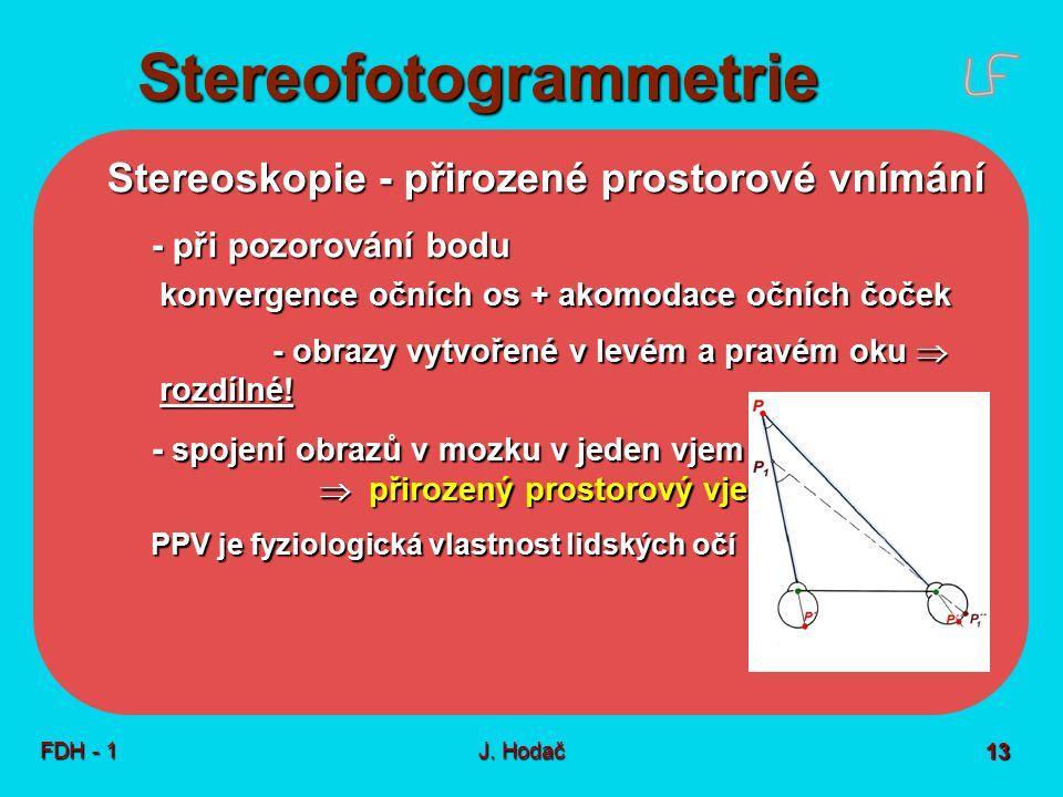 Stereofotogrammetrie FDH - 1J. Hodač 13 Stereoskopie - přirozené prostorové vnímání - při pozorování bodu konvergence očních os + akomodace očních čoč
