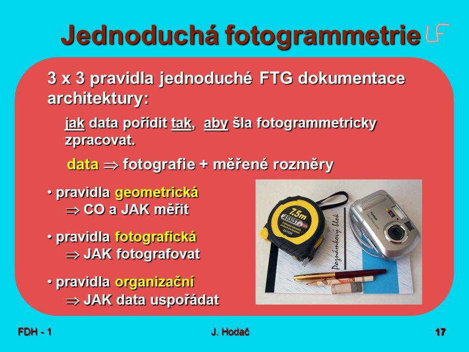 Jednoduchá fotogrammetrie FDH - 1J. Hodač 17 3 x 3 pravidla jednoduché FTG dokumentace architektury: jak data pořídit tak, aby šla fotogrammetricky zp