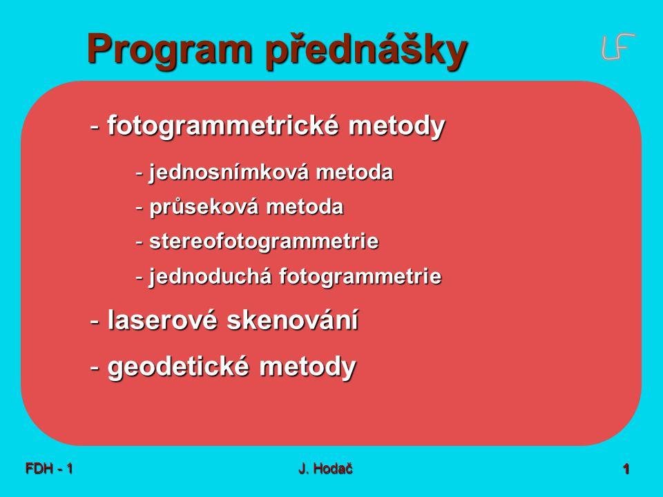 Program přednášky FDH - 1J. Hodač 1 - fotogrammetrické metody - jednosnímková metoda - průseková metoda - stereofotogrammetrie - jednoduchá fotogramme