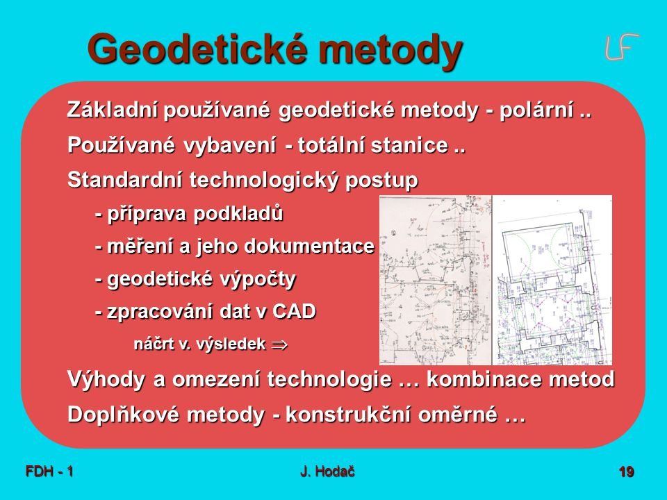 Geodetické metody FDH - 1J. Hodač 19 Základní používané geodetické metody - polární.. Používané vybavení - totální stanice.. Standardní technologický