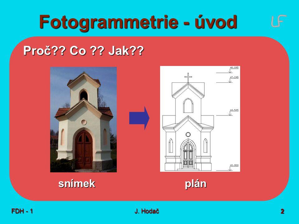 Fotogrammetrie - úvod FDH - 1J. Hodač 2 Proč?? Co ?? Jak?? snímek plán