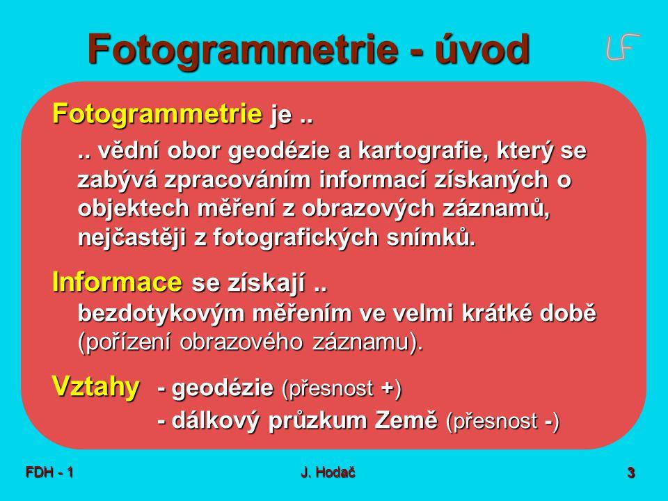 Fotogrammetrie - úvod FDH - 1J. Hodač 3 Fotogrammetrie je.... vědní obor geodézie a kartografie, který se zabývá zpracováním informací získaných o obj