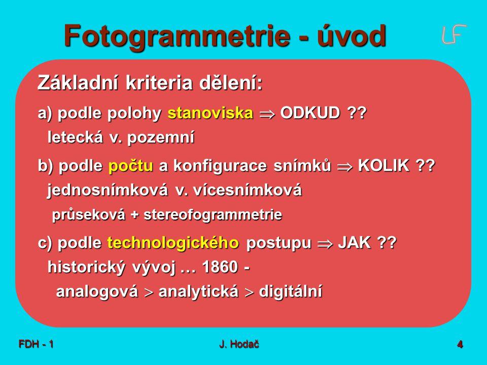 Fotogrammetrie - úvod FDH - 1J. Hodač 4 Základní kriteria dělení: a) podle polohy stanoviska  ODKUD ?? letecká v. pozemní b) podle počtu a konfigurac