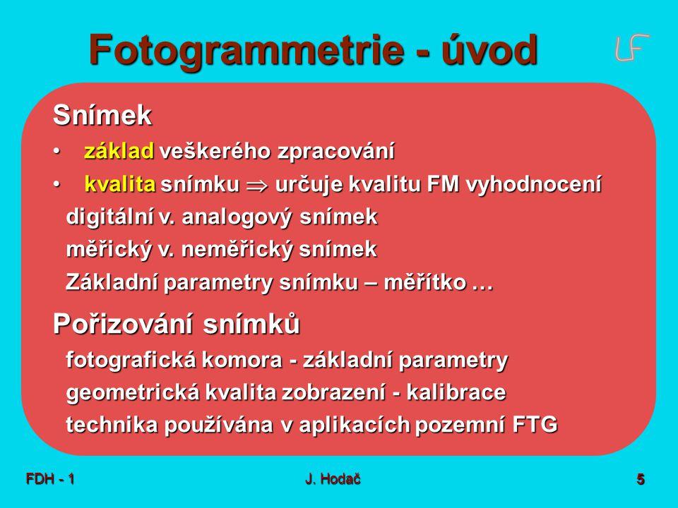 Fotogrammetrie - úvod FDH - 1J. Hodač 5 Snímek základ veškerého zpracování základ veškerého zpracování kvalita snímku  určuje kvalitu FM vyhodnocení