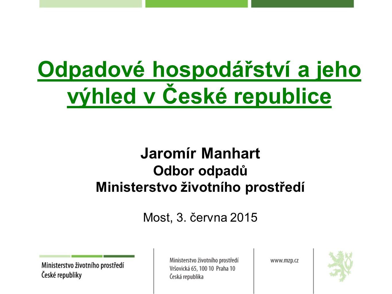 Odpadové hospodářství a jeho výhled v České republice Jaromír Manhart Odbor odpadů Ministerstvo životního prostředí Most, 3. června 2015