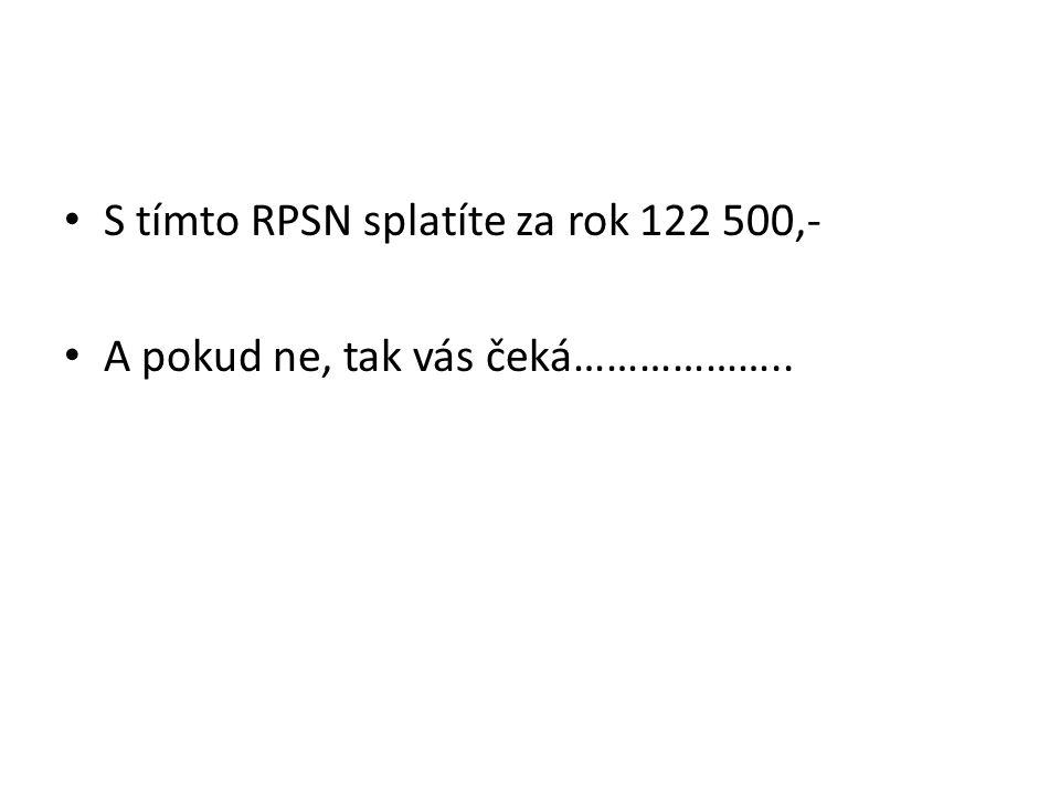 S tímto RPSN splatíte za rok 122 500,- A pokud ne, tak vás čeká………………..