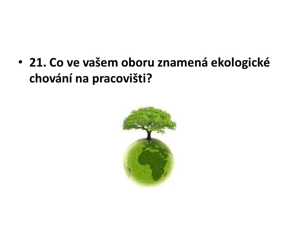 21. Co ve vašem oboru znamená ekologické chování na pracovišti?