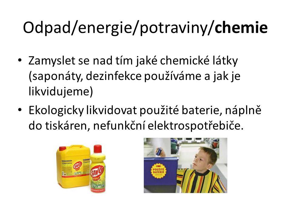 Odpad/energie/potraviny/chemie Zamyslet se nad tím jaké chemické látky (saponáty, dezinfekce používáme a jak je likvidujeme) Ekologicky likvidovat použité baterie, náplně do tiskáren, nefunkční elektrospotřebiče.
