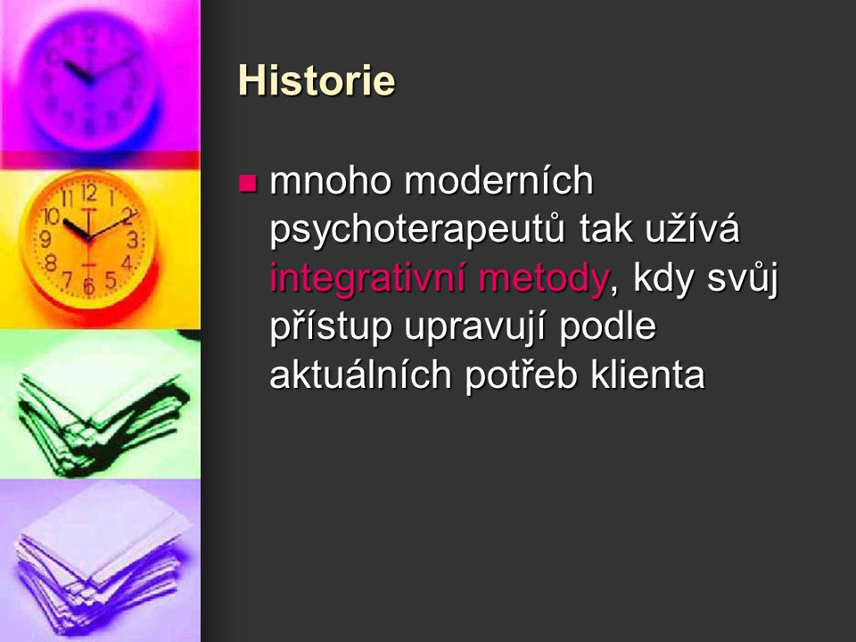 Historie mnoho moderních psychoterapeutů tak užívá integrativní metody, kdy svůj přístup upravují podle aktuálních potřeb klienta mnoho moderních psyc