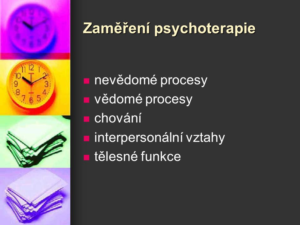 Zaměření psychoterapie nevědomé procesy vědomé procesy chování interpersonální vztahy tělesné funkce