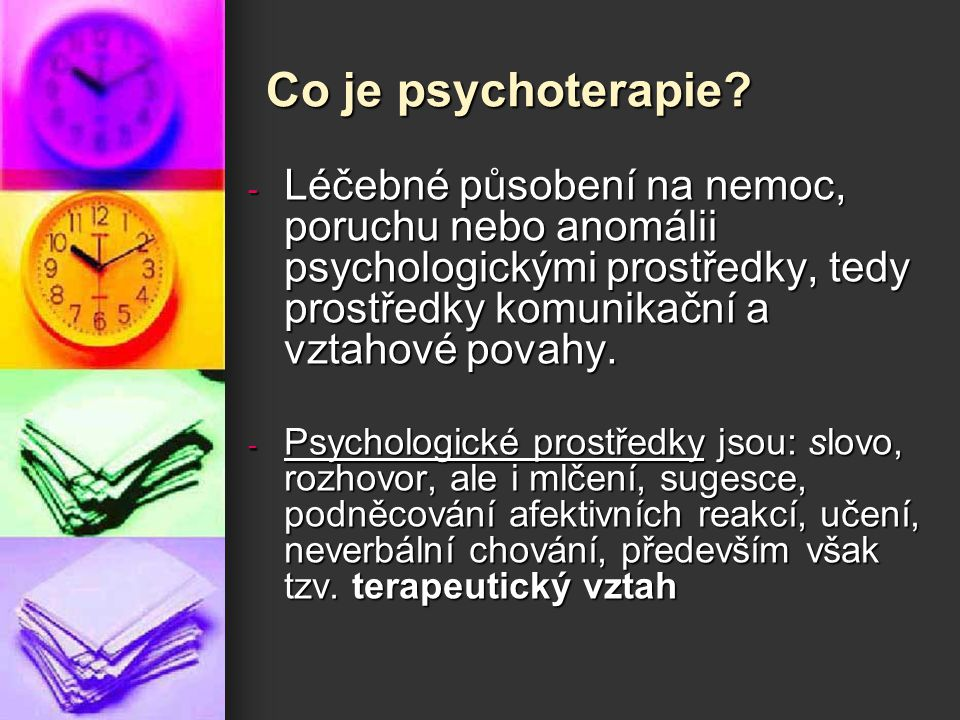 Co je psychoterapie? - Léčebné působení na nemoc, poruchu nebo anomálii psychologickými prostředky, tedy prostředky komunikační a vztahové povahy. - P