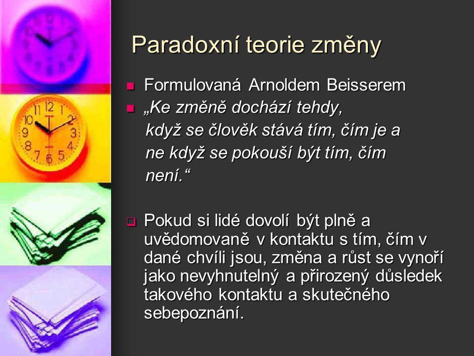 """Paradoxní teorie změny Formulovaná Arnoldem Beisserem Formulovaná Arnoldem Beisserem """"Ke změně dochází tehdy, """"Ke změně dochází tehdy, když se člověk"""