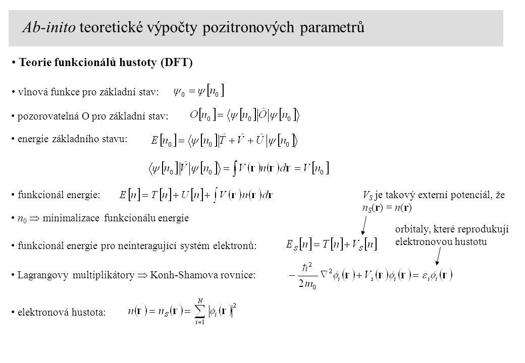 Teorie funkcionálů hustoty (DFT) vlnová funkce pro základní stav: pozorovatelná O pro základní stav: energie základního stavu: funkcionál energie: n 0  minimalizace funkcionálu energie funkcionál energie pro neinteragující systém elektronů: Lagrangovy multiplikátory  Konh-Shamova rovnice: V S je takový externí potenciál, že n S (r) = n(r) orbitaly, které reprodukují elektronovou hustotu elektronová hustota: Ab-inito teoretické výpočty pozitronových parametrů