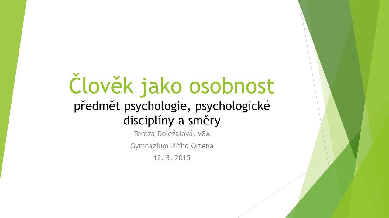 Člověk jako osobnost předmět psychologie, psychologické disciplíny a směry Tereza Doležalová, V8A Gymnázium Jiřího Ortena 12. 3. 2015