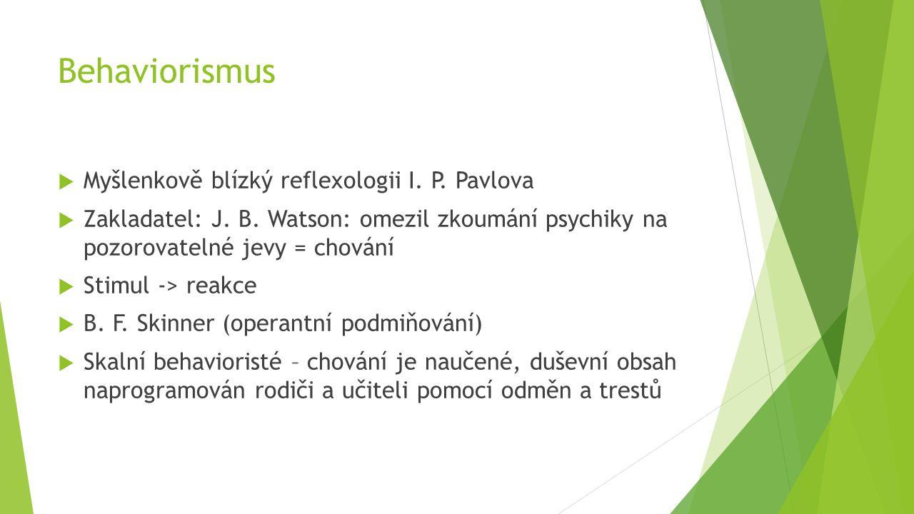 Behaviorismus  Myšlenkově blízký reflexologii I. P. Pavlova  Zakladatel: J. B. Watson: omezil zkoumání psychiky na pozorovatelné jevy = chování  St