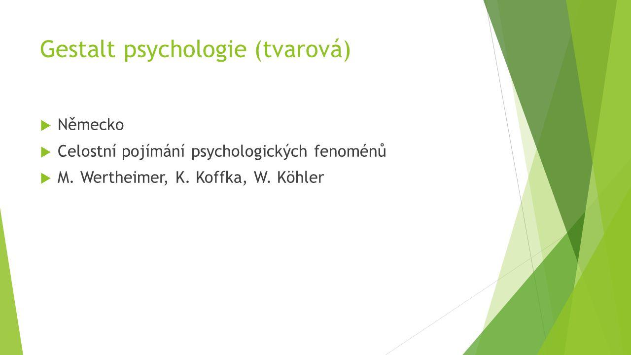 Gestalt psychologie (tvarová)  Německo  Celostní pojímání psychologických fenoménů  M. Wertheimer, K. Koffka, W. Köhler