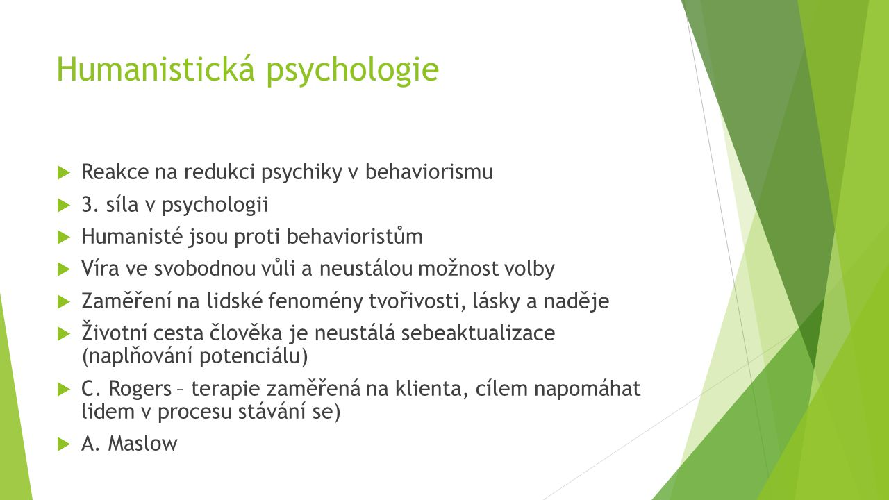 Humanistická psychologie  Reakce na redukci psychiky v behaviorismu  3. síla v psychologii  Humanisté jsou proti behavioristům  Víra ve svobodnou
