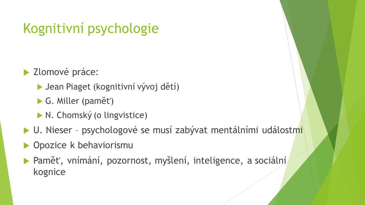 Kognitivní psychologie  Zlomové práce:  Jean Piaget (kognitivní vývoj dětí)  G. Miller (paměť)  N. Chomský (o lingvistice)  U. Nieser – psycholog