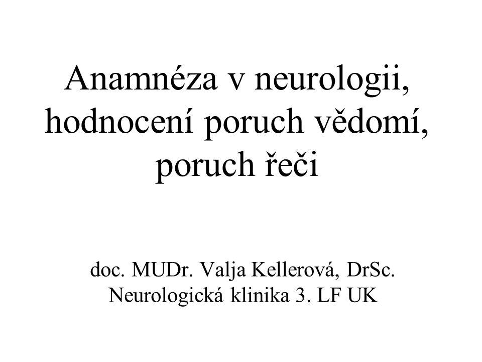 Anamnéza v neurologii, hodnocení poruch vědomí, poruch řeči doc. MUDr. Valja Kellerová, DrSc. Neurologická klinika 3. LF UK