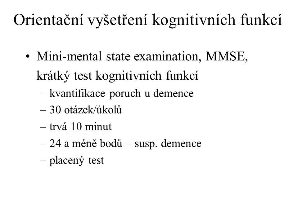 Orientační vyšetření kognitivních funkcí Mini-mental state examination, MMSE, krátký test kognitivních funkcí –kvantifikace poruch u demence –30 otáze