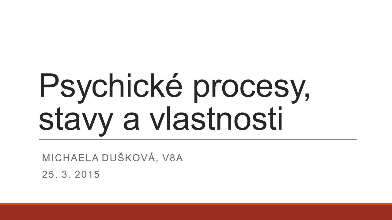 Psychické procesy, stavy a vlastnosti MICHAELA DUŠKOVÁ, V8A 25. 3. 2015