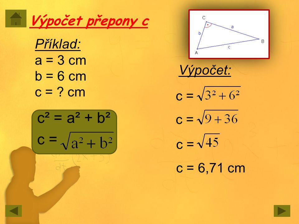Výpočet přepony c c² = a² + b² c = Příklad: a = 3 cm b = 6 cm c = ? cm Výpočet: c = c = 6,71 cm