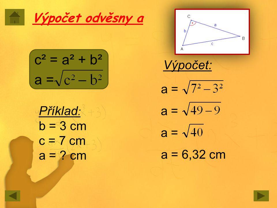 Výpočet odvěsny a c² = a² + b² a = Příklad : b = 3 cm c = 7 cm a = ? cm Výpočet: a = a = 6,32 cm