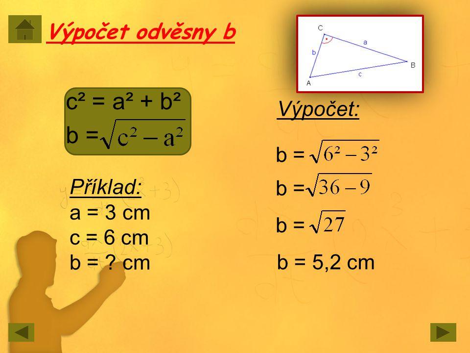 Výpočet odvěsny b c² = a² + b² b = Příklad: a = 3 cm c = 6 cm b = ? cm Výpočet: b = b = 5,2 cm b =