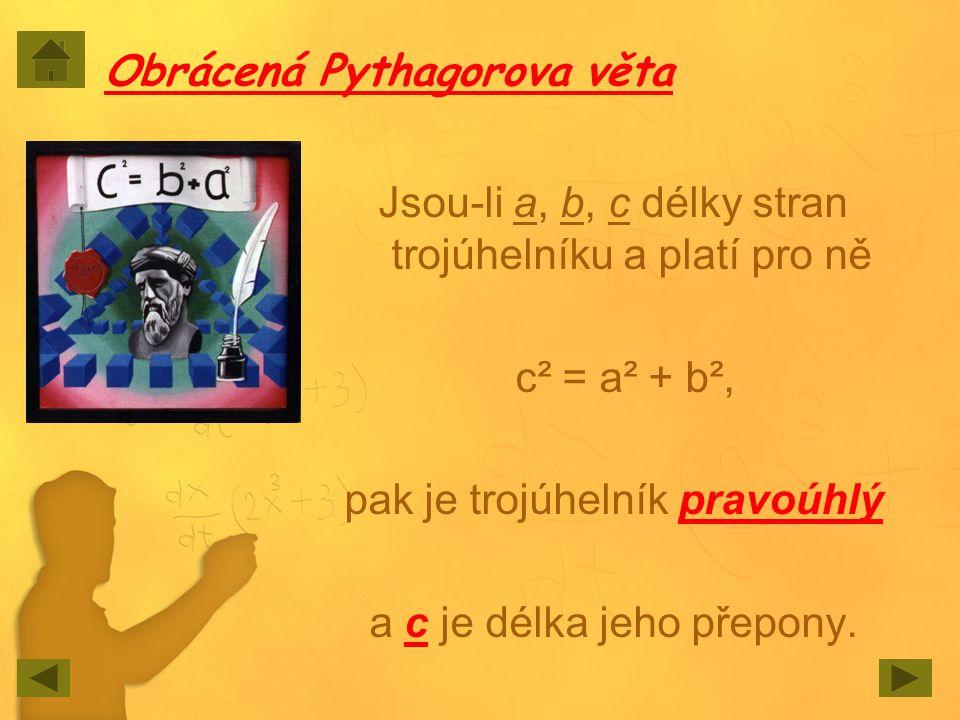 Obrácená Pythagorova věta Jsou-li a, b, c délky stran trojúhelníku a platí pro ně c² = a² + b², pak je trojúhelník pravoúhlý a c je délka jeho přepony
