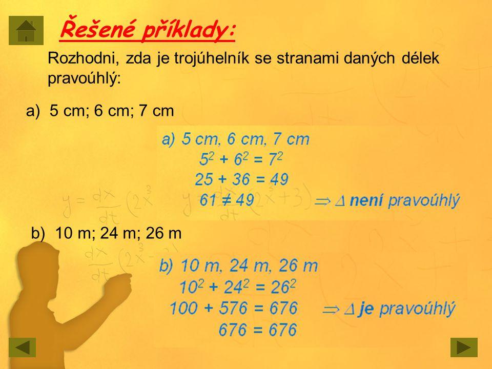 Řešené příklady: Rozhodni, zda je trojúhelník se stranami daných délek pravoúhlý: a) 5 cm; 6 cm; 7 cm b) 10 m; 24 m; 26 m