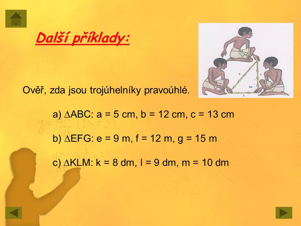 Ověř, zda jsou trojúhelníky pravoúhlé. a) ∆ABC: a = 5 cm, b = 12 cm, c = 13 cm b) ∆EFG: e = 9 m, f = 12 m, g = 15 m c) ∆KLM: k = 8 dm, l = 9 dm, m = 1