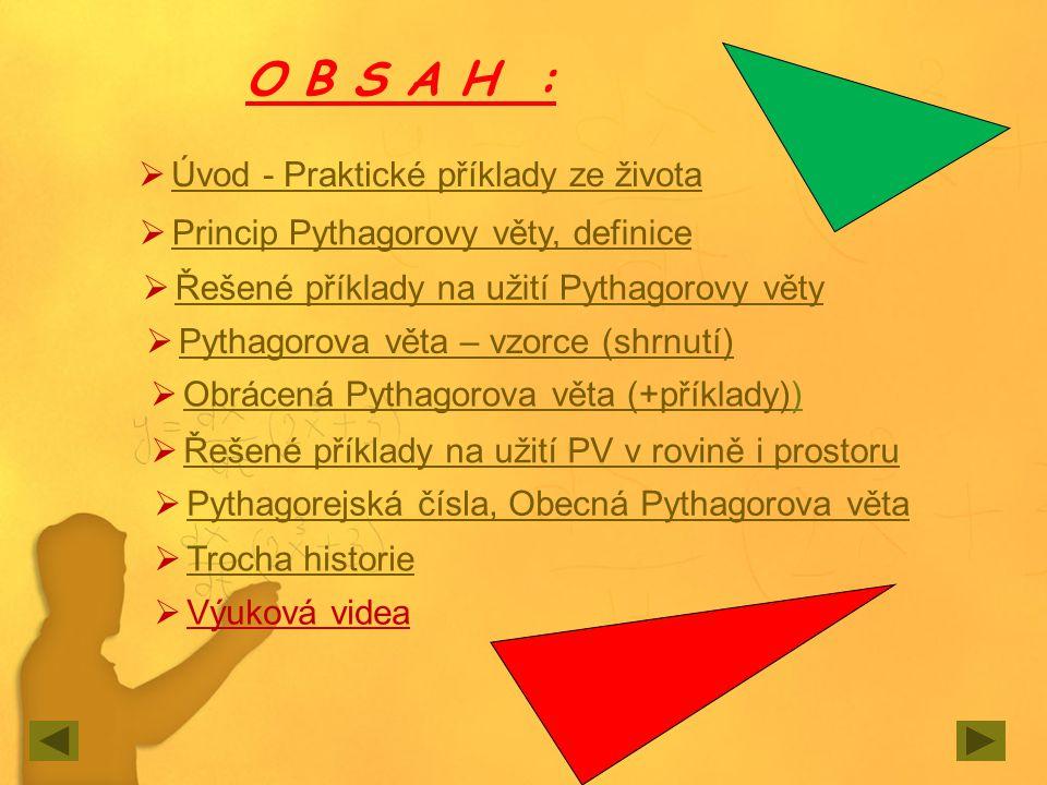 O B S A H :  Úvod - Praktické příklady ze života Úvod - Praktické příklady ze života  Princip Pythagorovy věty, definice Princip Pythagorovy věty, d