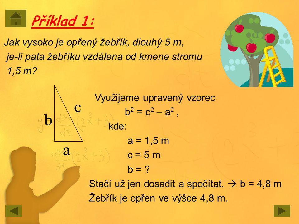 Příklad 1: Jak vysoko je opřený žebřík, dlouhý 5 m, je-li pata žebříku vzdálena od kmene stromu 1,5 m? a c b Využijeme upravený vzorec b 2 = c 2 – a 2