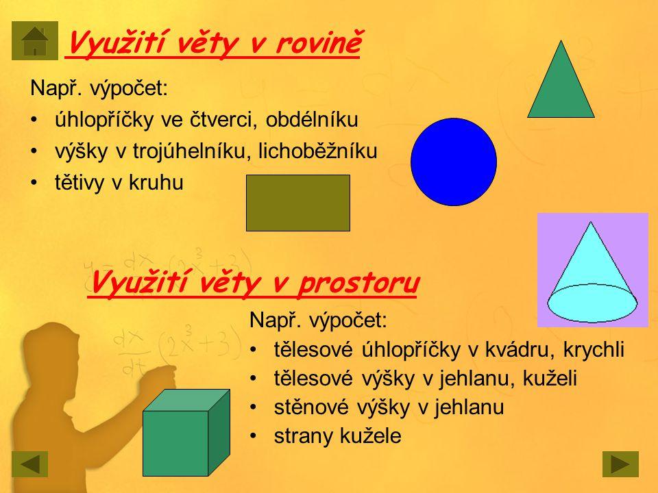 Využití věty v rovině Např. výpočet: úhlopříčky ve čtverci, obdélníku výšky v trojúhelníku, lichoběžníku tětivy v kruhu Využití věty v prostoru Např.
